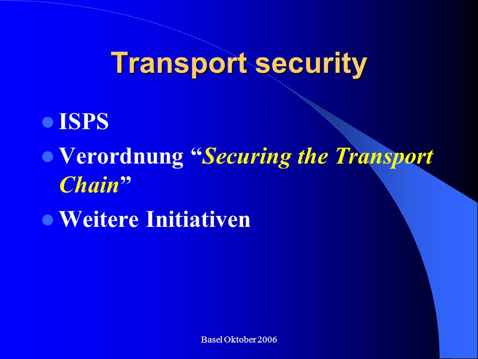 "Basel Oktober 2006 Transport security ISPS Verordnung ""Securing the Transport Chain"" Weitere Initiativen"