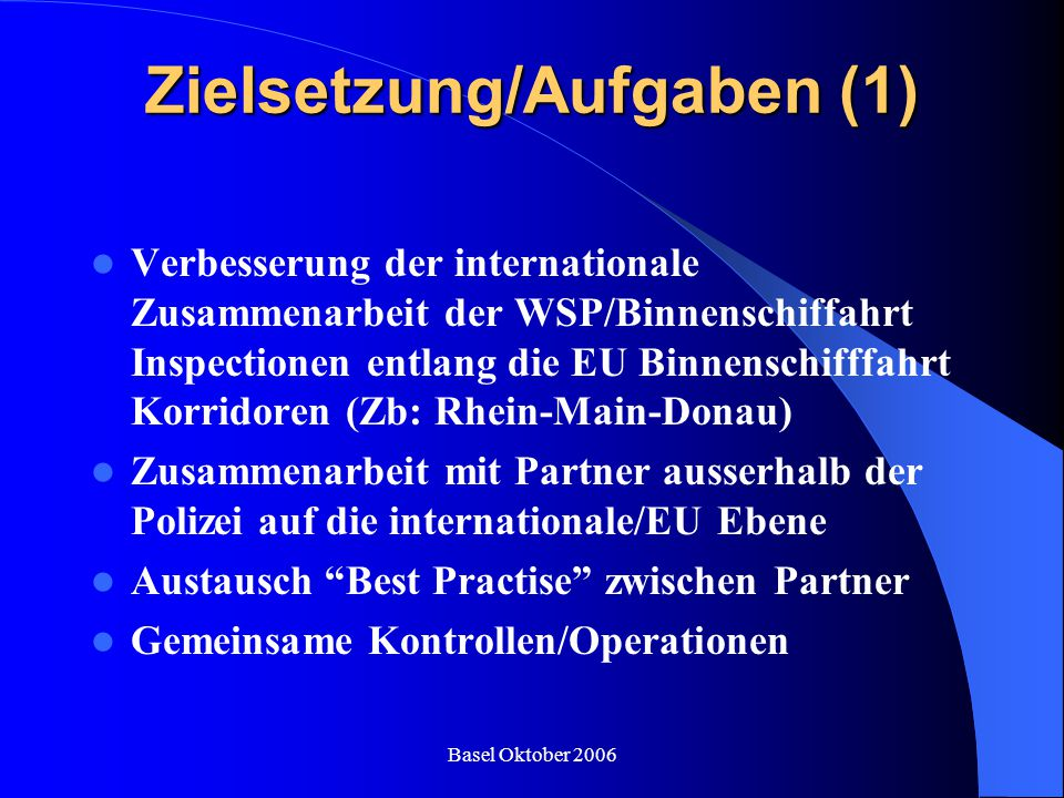 Basel Oktober 2006 Zielsetzung/Aufgaben (1) Verbesserung der internationale Zusammenarbeit der WSP/Binnenschiffahrt Inspectionen entlang die EU Binnen
