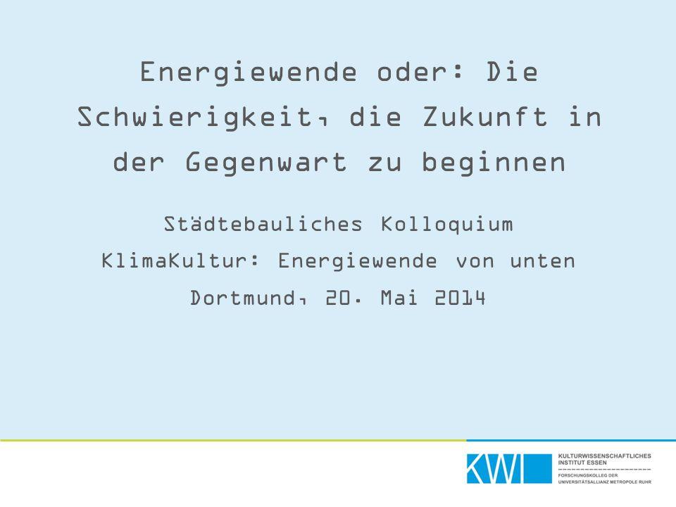 Energiewende oder: Die Schwierigkeit, die Zukunft in der Gegenwart zu beginnen Städtebauliches Kolloquium KlimaKultur: Energiewende von unten Dortmund, 20.