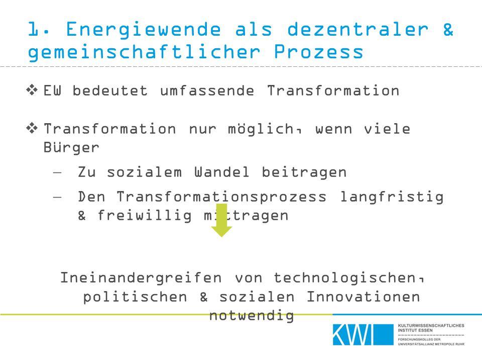 1. Energiewende als dezentraler & gemeinschaftlicher Prozess  EW bedeutet umfassende Transformation  Transformation nur möglich, wenn viele Bürger 