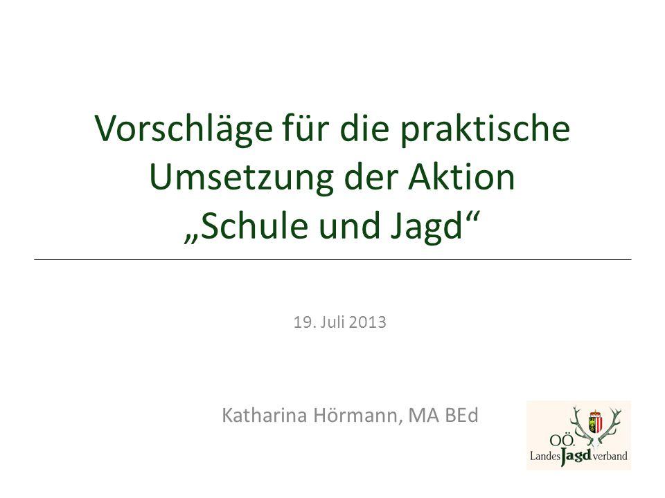 """Vorschläge für die praktische Umsetzung der Aktion """"Schule und Jagd"""" 19. Juli 2013 Katharina Hörmann, MA BEd"""