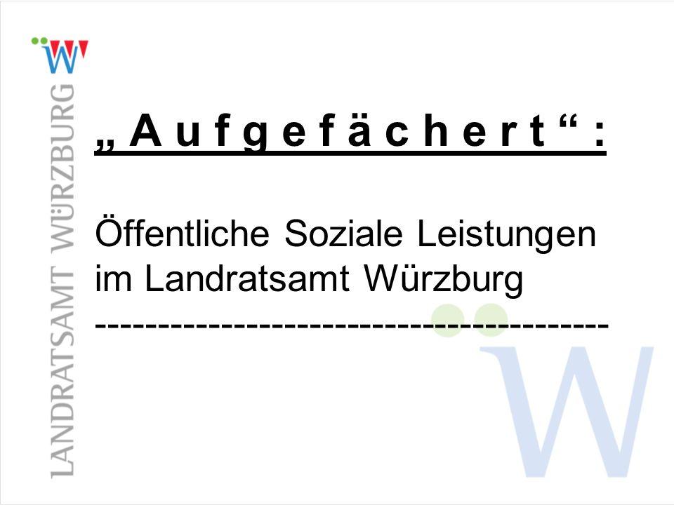 """ A u f g e f ä c h e r t "" : Öffentliche Soziale Leistungen im Landratsamt Würzburg -----------------------------------------"