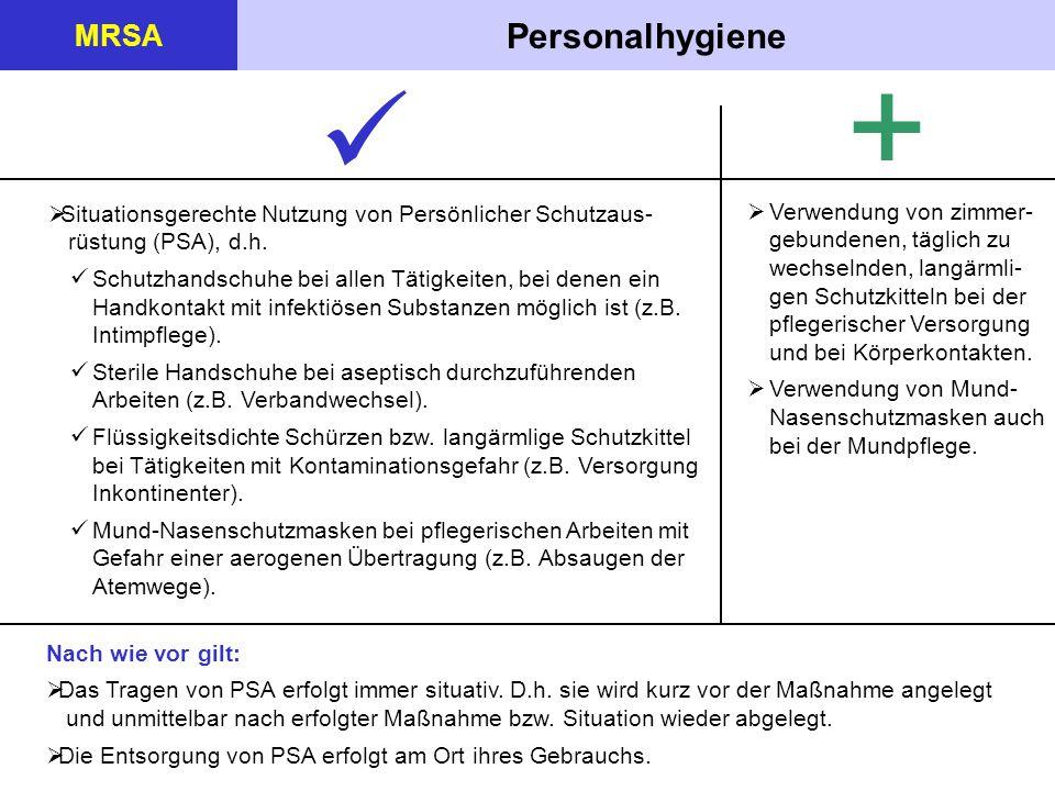 Personalhygiene MRSA +  Situationsgerechte Nutzung von Persönlicher Schutzaus- rüstung (PSA), d.h. Schutzhandschuhe bei allen Tätigkeiten, bei denen
