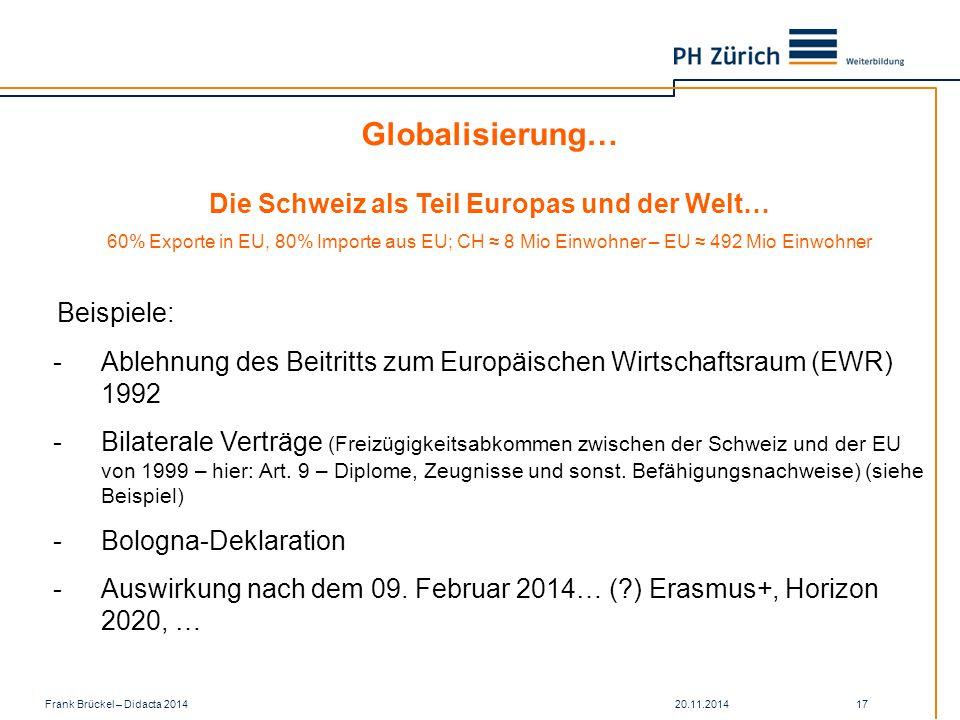 20.11.2014Frank Brückel – Didacta 2014 17 -Ablehnung des Beitritts zum Europäischen Wirtschaftsraum (EWR) 1992 -Bilaterale Verträge (Freizügigkeitsabkommen zwischen der Schweiz und der EU von 1999 – hier: Art.
