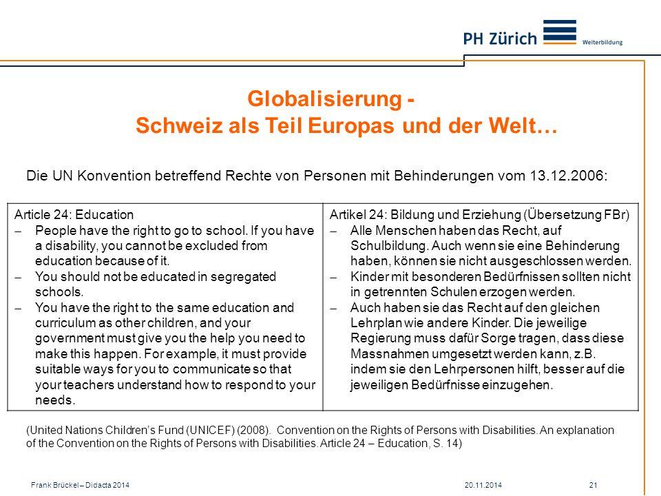 20.11.2014Frank Brückel – Didacta 2014 21 Globalisierung - Schweiz als Teil Europas und der Welt… Die UN Konvention betreffend Rechte von Personen mit Behinderungen vom 13.12.2006: Article 24: Education  People have the right to go to school.