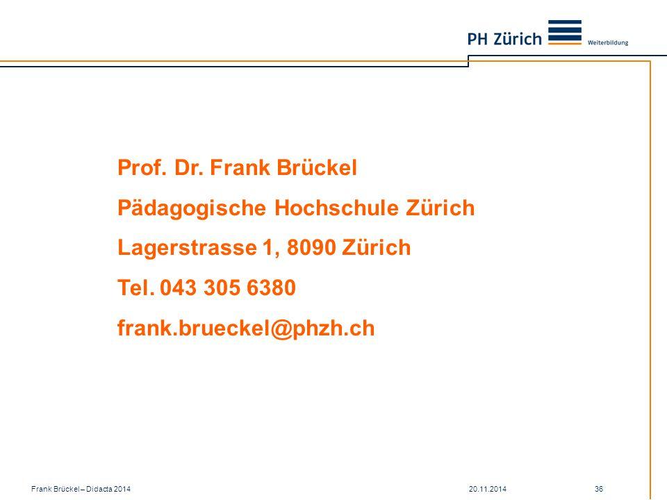 20.11.2014Frank Brückel – Didacta 2014 36 Prof. Dr. Frank Brückel Pädagogische Hochschule Zürich Lagerstrasse 1, 8090 Zürich Tel. 043 305 6380 frank.b