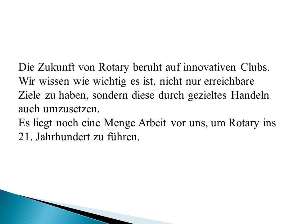Die Zukunft von Rotary beruht auf innovativen Clubs. Wir wissen wie wichtig es ist, nicht nur erreichbare Ziele zu haben, sondern diese durch gezielte