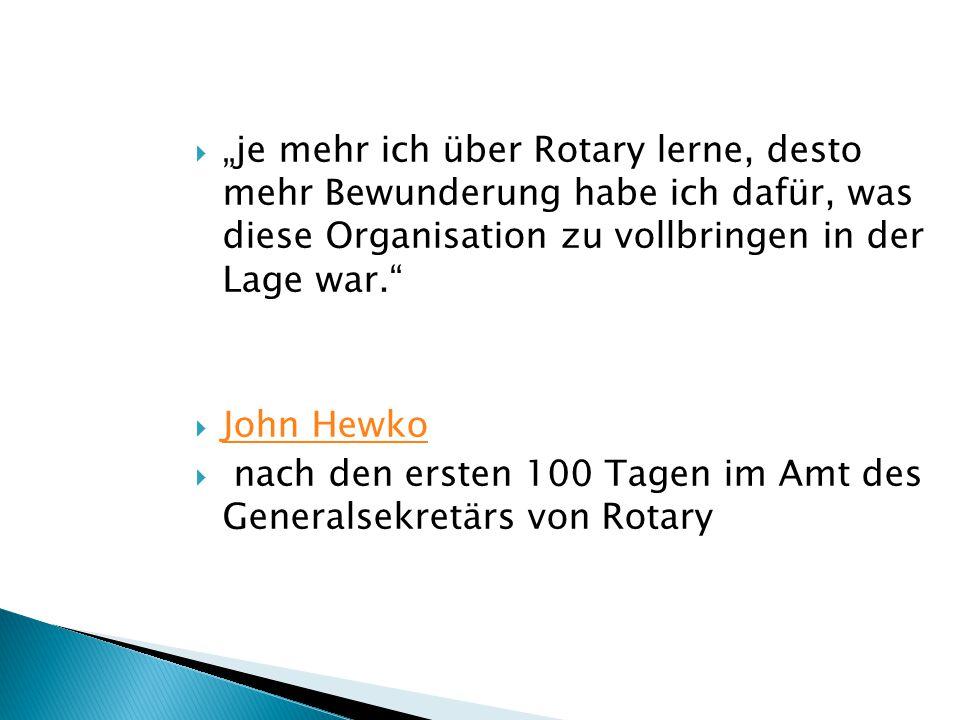 """ """"je mehr ich über Rotary lerne, desto mehr Bewunderung habe ich dafür, was diese Organisation zu vollbringen in der Lage war.  John Hewko John Hewko  nach den ersten 100 Tagen im Amt des Generalsekretärs von Rotary"""