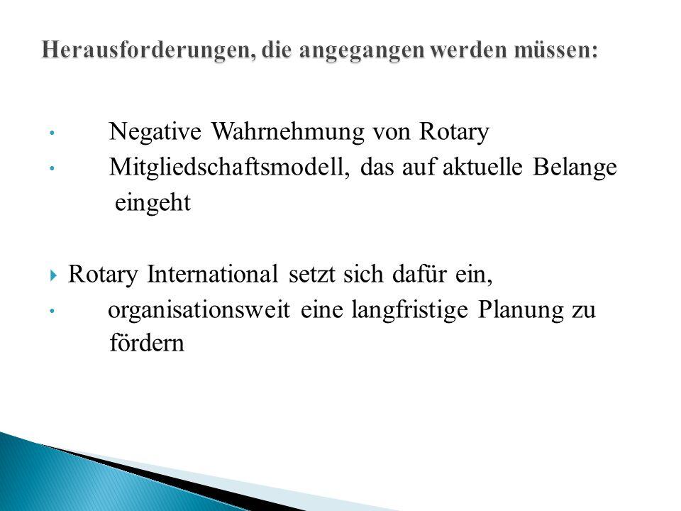 Negative Wahrnehmung von Rotary Mitgliedschaftsmodell, das auf aktuelle Belange eingeht  Rotary International setzt sich dafür ein, organisationsweit eine langfristige Planung zu fördern