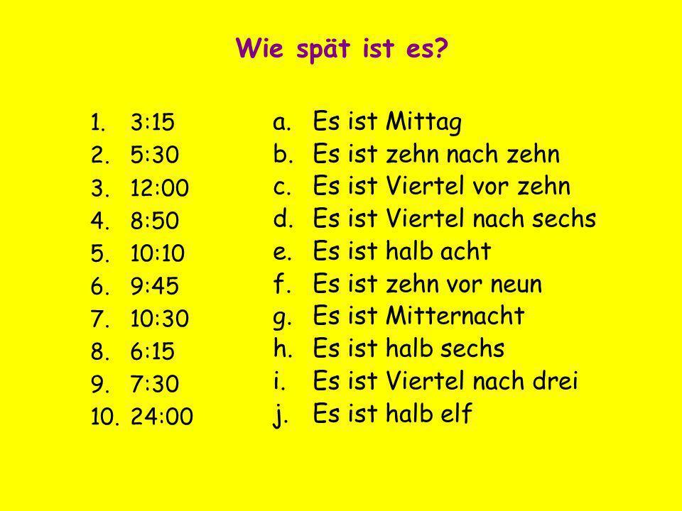 Wie spät ist es? 1.3:15 2.5:30 3.12:00 4.8:50 5.10:10 6.9:45 7.10:30 8.6:15 9.7:30 10.24:00 a.Es ist Mittag b.Es ist zehn nach zehn c.Es ist Viertel v