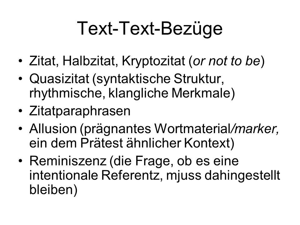 Text-Text-Bezüge Zitat, Halbzitat, Kryptozitat (or not to be) Quasizitat (syntaktische Struktur, rhythmische, klangliche Merkmale) Zitatparaphrasen Allusion (prägnantes Wortmaterial/marker, ein dem Prätest ähnlicher Kontext) Reminiszenz (die Frage, ob es eine intentionale Referentz, mjuss dahingestellt bleiben)