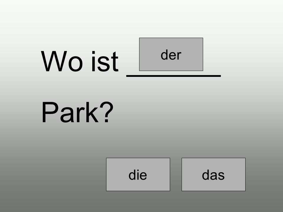 derdiedas ______ Park ist gleich um die Ecke.