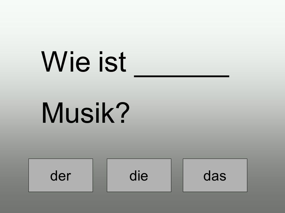 der die das Wie ist ______ Musik?