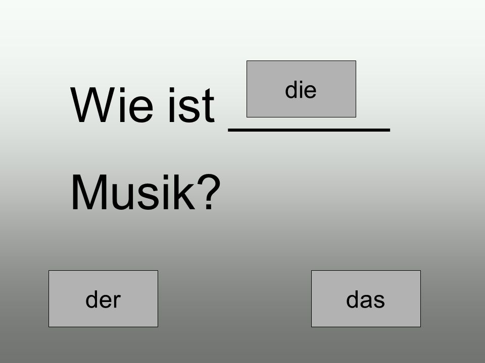 derdiedas ______ Musik ist sehr gut.