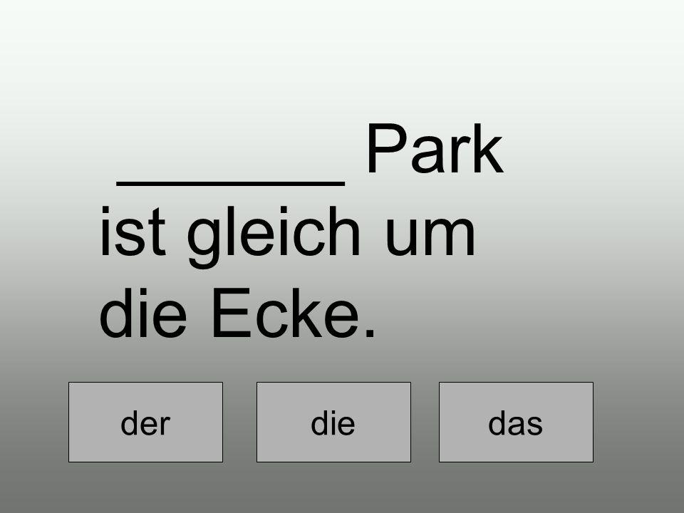Der diedas ______ Park ist gleich um die Ecke.