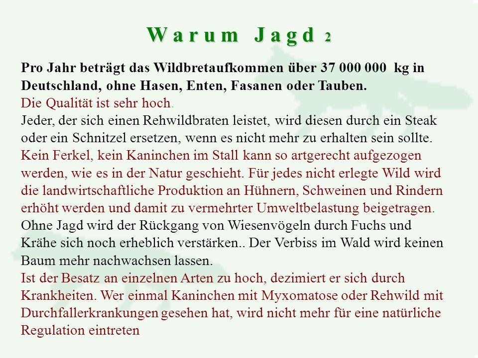 W a r u m J a g d 2 Pro Jahr beträgt das Wildbretaufkommen über 37 000 000 kg in Deutschland, ohne Hasen, Enten, Fasanen oder Tauben.