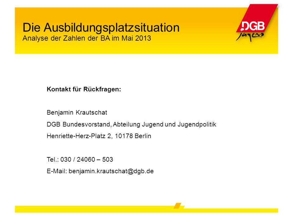Die Ausbildungsplatzsituation Analyse der Zahlen der BA im Mai 2013 Kontakt für Rückfragen: Benjamin Krautschat DGB Bundesvorstand, Abteilung Jugend u