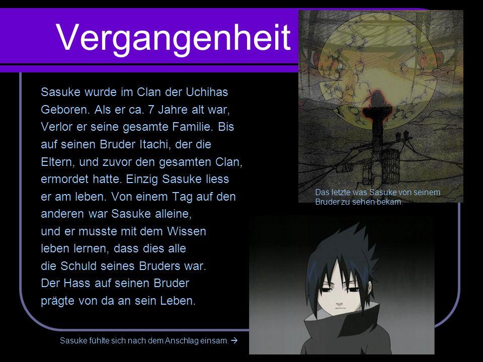 Vergangenheit Sasuke wurde im Clan der Uchihas Geboren. Als er ca. 7 Jahre alt war, Verlor er seine gesamte Familie. Bis auf seinen Bruder Itachi, der
