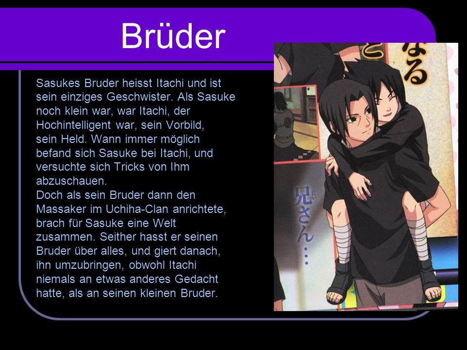 Brüder Sasukes Bruder heisst Itachi und ist sein einziges Geschwister. Als Sasuke noch klein war, war Itachi, der Hochintelligent war, sein Vorbild, s