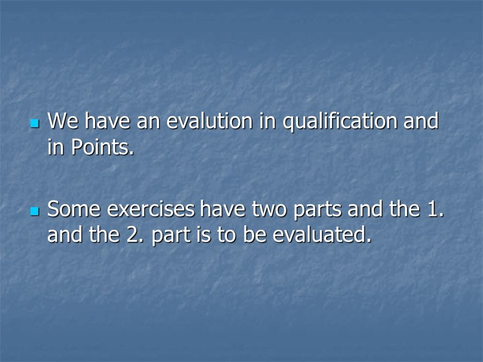 We have an evalution in qualification and in Points. We have an evalution in qualification and in Points. Some exercises have two parts and the 1. and