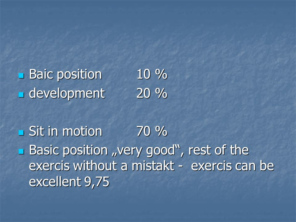"Baic position 10 % Baic position 10 % development20 % development20 % Sit in motion 70 % Sit in motion 70 % Basic position ""very good , rest of the exercis without a mistakt - exercis can be excellent 9,75 Basic position ""very good , rest of the exercis without a mistakt - exercis can be excellent 9,75"