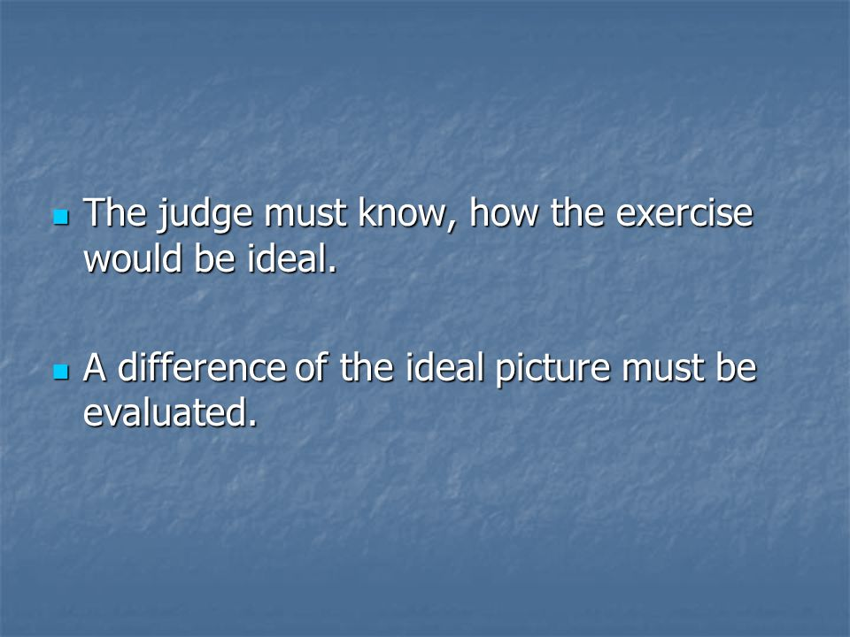 The judge must know, how the exercise would be ideal. The judge must know, how the exercise would be ideal. A difference of the ideal picture must be