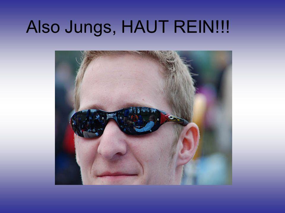 Also Jungs, HAUT REIN!!!