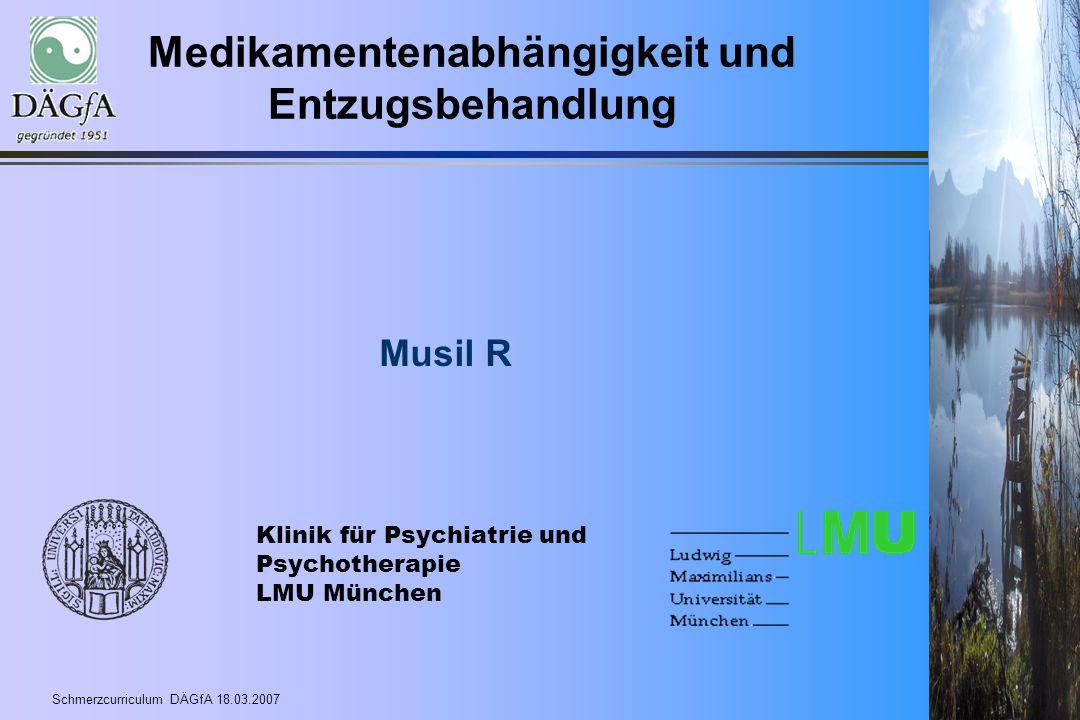 Schmerzcurriculum DÄGfA 18.03.2007 Medikamentenabhängigkeit und Entzugsbehandlung Musil R Klinik für Psychiatrie und Psychotherapie LMU München
