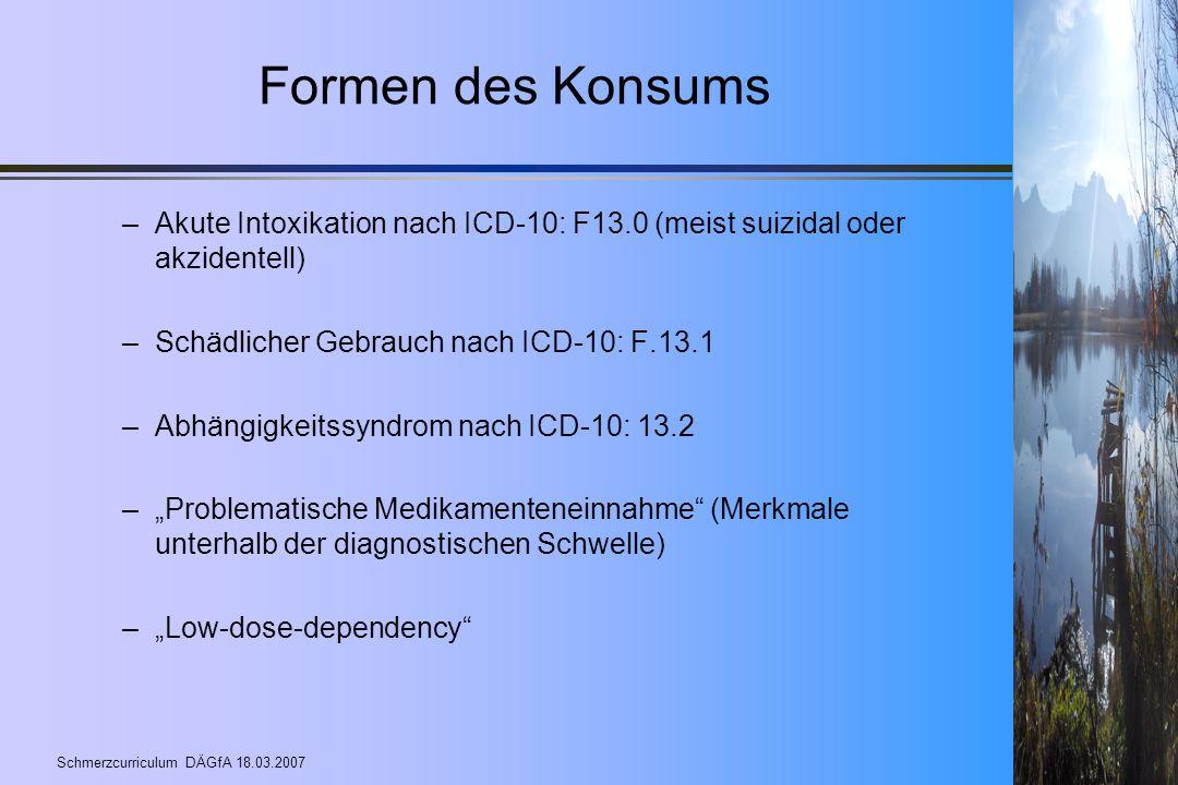 Schmerzcurriculum DÄGfA 18.03.2007 Formen des Konsums –Akute Intoxikation nach ICD-10: F13.0 (meist suizidal oder akzidentell) –Schädlicher Gebrauch n