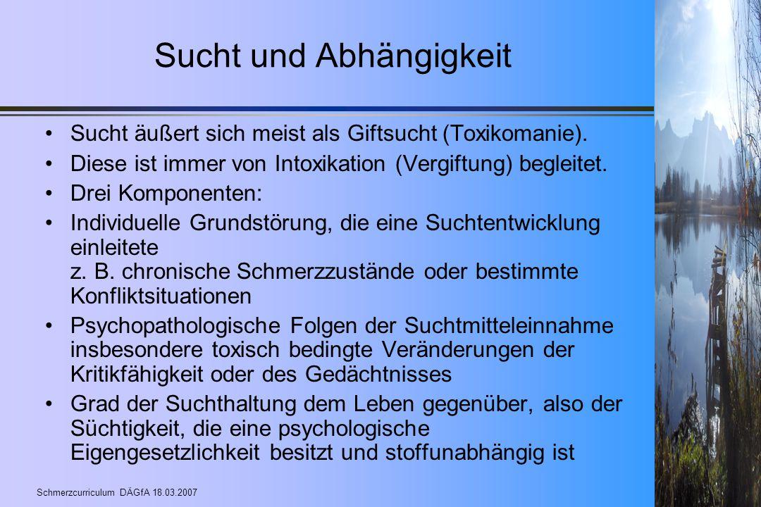 Schmerzcurriculum DÄGfA 18.03.2007 Sucht und Abhängigkeit Sucht äußert sich meist als Giftsucht (Toxikomanie). Diese ist immer von Intoxikation (Vergi