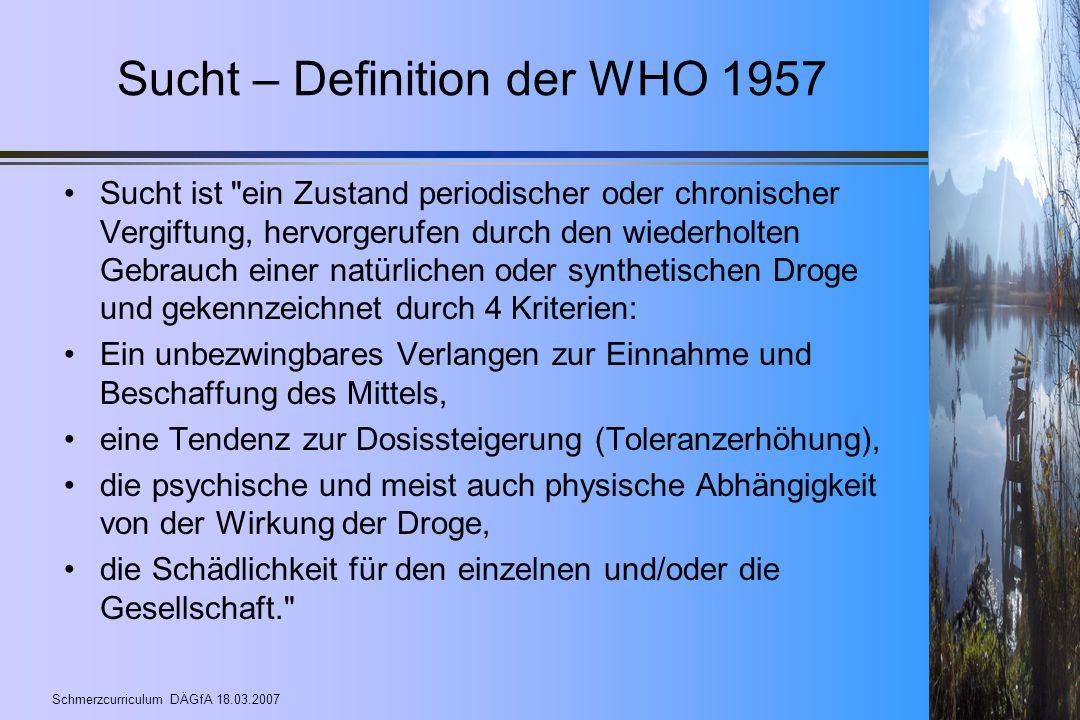 Schmerzcurriculum DÄGfA 18.03.2007 Sucht – Definition der WHO 1957 Sucht ist