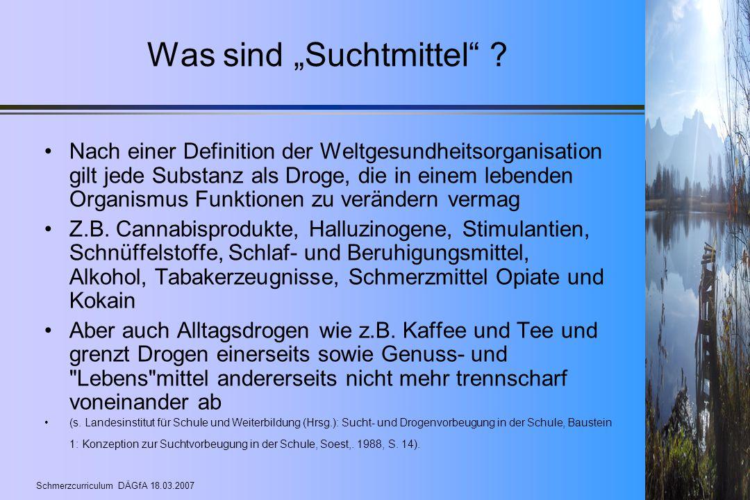 """Schmerzcurriculum DÄGfA 18.03.2007 Was sind """"Suchtmittel"""" ? Nach einer Definition der Weltgesundheitsorganisation gilt jede Substanz als Droge, die in"""