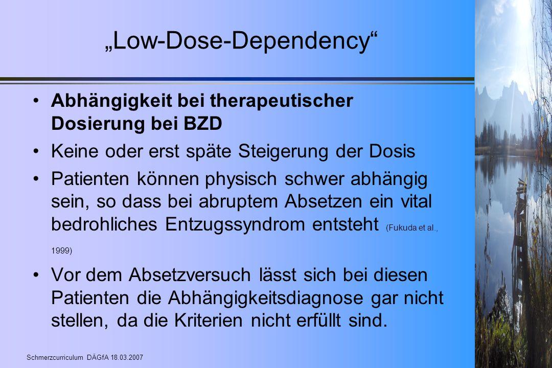 """Schmerzcurriculum DÄGfA 18.03.2007 """"Low-Dose-Dependency"""" Abhängigkeit bei therapeutischer Dosierung bei BZD Keine oder erst späte Steigerung der Dosis"""
