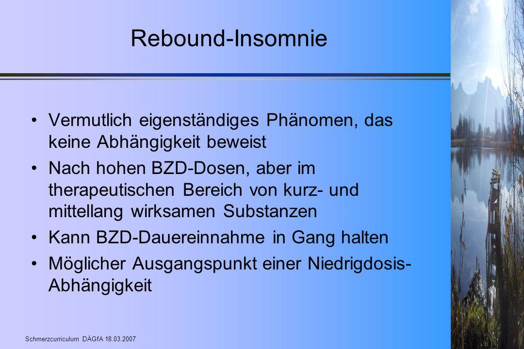 Schmerzcurriculum DÄGfA 18.03.2007 Rebound-Insomnie Vermutlich eigenständiges Phänomen, das keine Abhängigkeit beweist Nach hohen BZD-Dosen, aber im t
