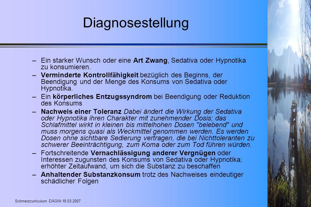 Schmerzcurriculum DÄGfA 18.03.2007 Diagnosestellung –Ein starker Wunsch oder eine Art Zwang, Sedativa oder Hypnotika zu konsumieren. –Verminderte Kont