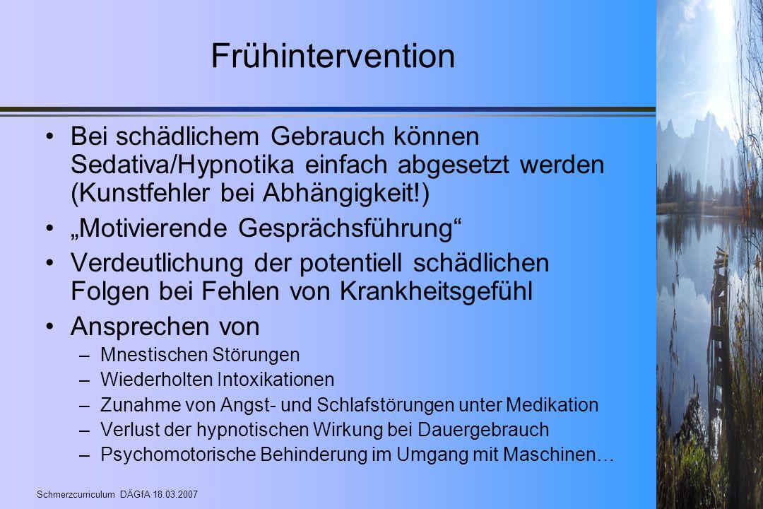 Schmerzcurriculum DÄGfA 18.03.2007 Frühintervention Bei schädlichem Gebrauch können Sedativa/Hypnotika einfach abgesetzt werden (Kunstfehler bei Abhän