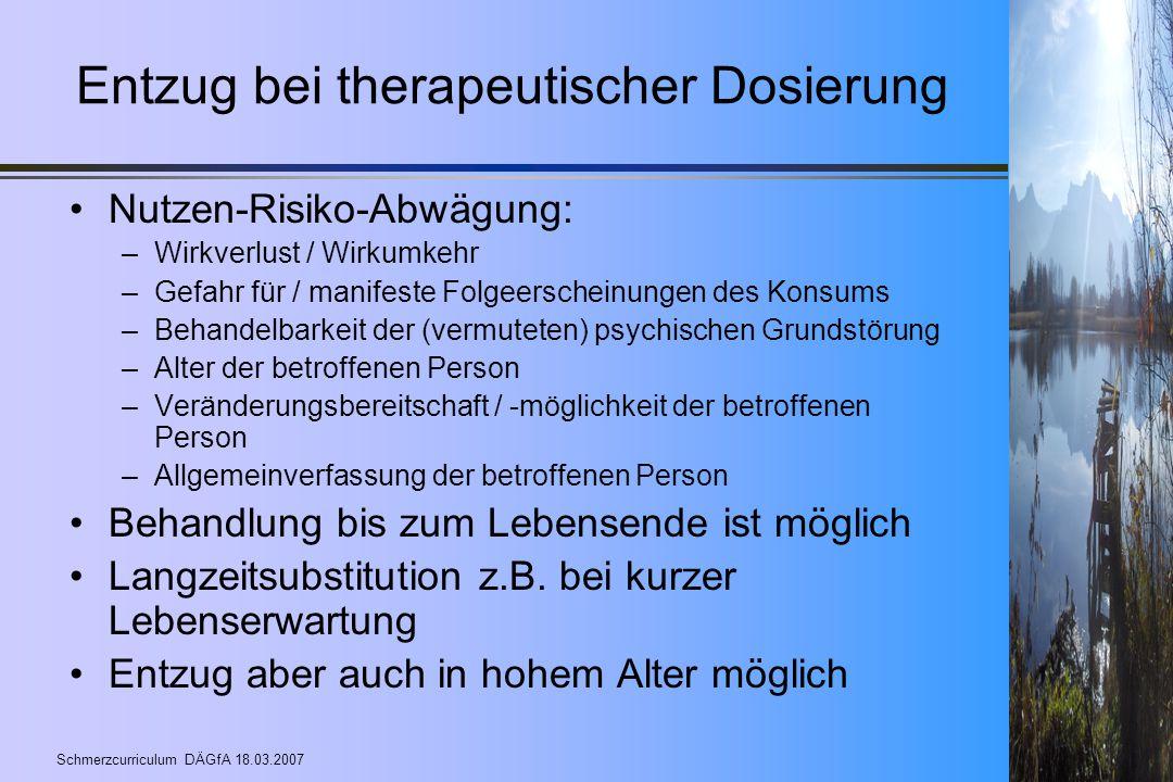 Schmerzcurriculum DÄGfA 18.03.2007 Entzug bei therapeutischer Dosierung Nutzen-Risiko-Abwägung: –Wirkverlust / Wirkumkehr –Gefahr für / manifeste Folg