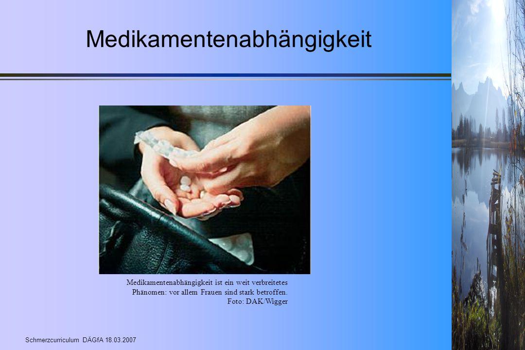 Schmerzcurriculum DÄGfA 18.03.2007 Medikamentenabhängigkeit Medikamentenabhängigkeit ist ein weit verbreitetes Phänomen: vor allem Frauen sind stark b