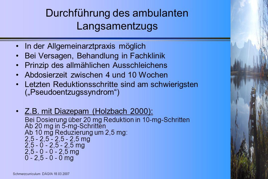 Schmerzcurriculum DÄGfA 18.03.2007 Durchführung des ambulanten Langsamentzugs In der Allgemeinarztpraxis möglich Bei Versagen, Behandlung in Fachklini
