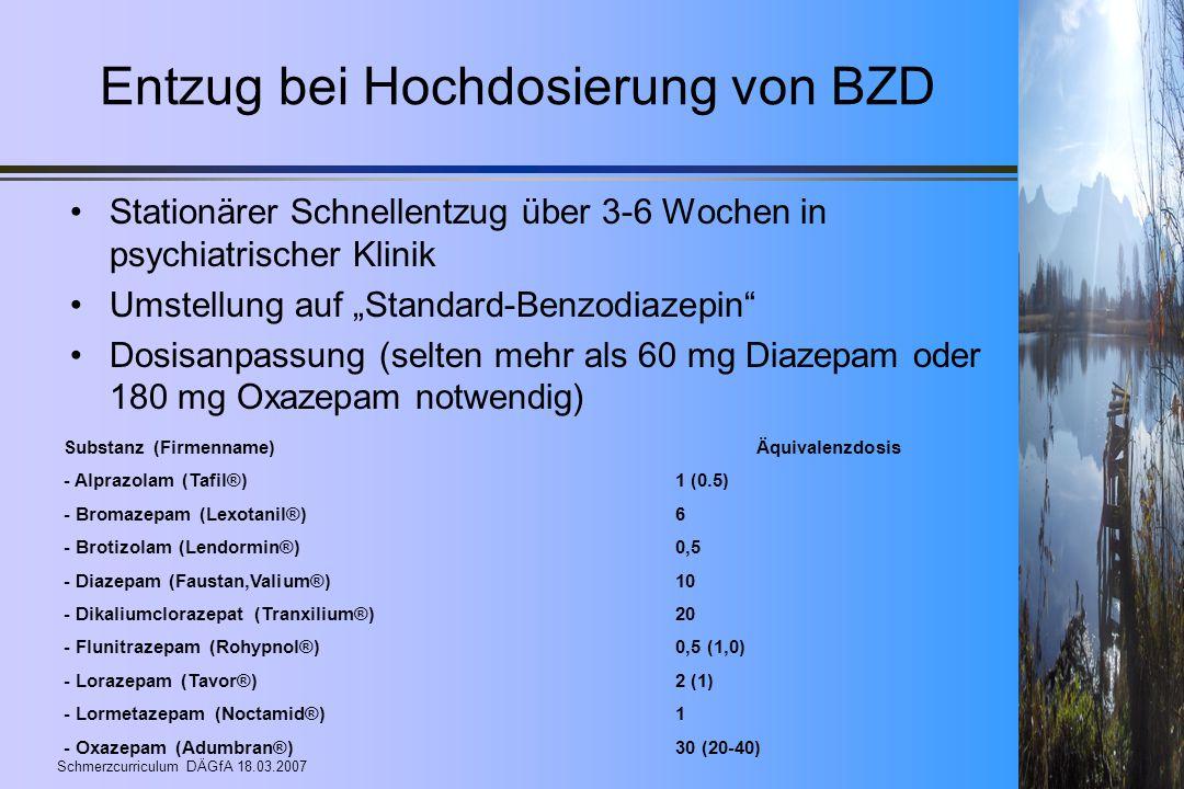 Schmerzcurriculum DÄGfA 18.03.2007 Entzug bei Hochdosierung von BZD Stationärer Schnellentzug über 3-6 Wochen in psychiatrischer Klinik Umstellung auf