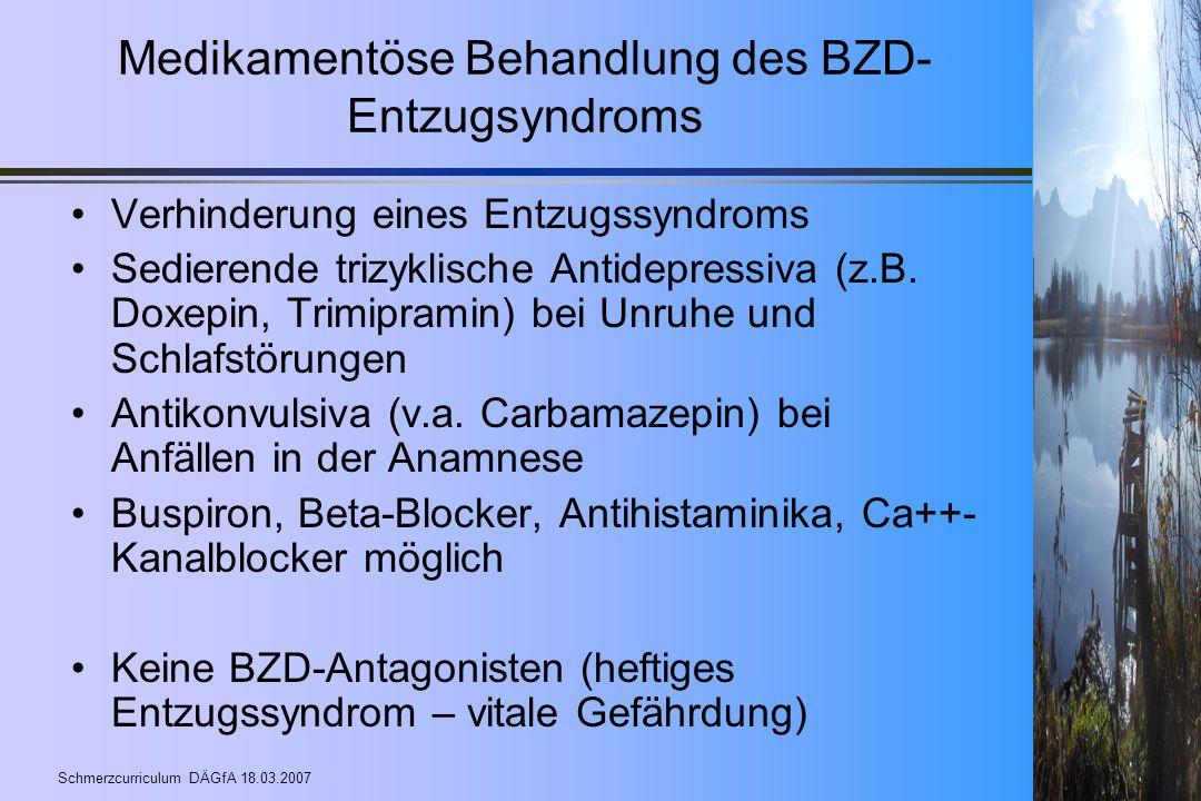 Schmerzcurriculum DÄGfA 18.03.2007 Medikamentöse Behandlung des BZD- Entzugsyndroms Verhinderung eines Entzugssyndroms Sedierende trizyklische Antidep