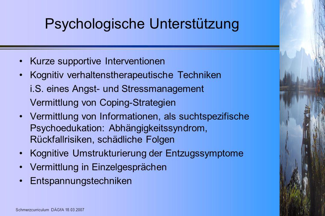 Schmerzcurriculum DÄGfA 18.03.2007 Psychologische Unterstützung Kurze supportive Interventionen Kognitiv verhaltenstherapeutische Techniken i.S. eines