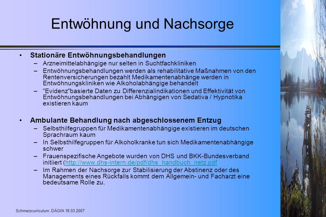 Schmerzcurriculum DÄGfA 18.03.2007 Entwöhnung und Nachsorge Stationäre Entwöhnungsbehandlungen –Arzneimittelabhängige nur selten in Suchtfachkliniken