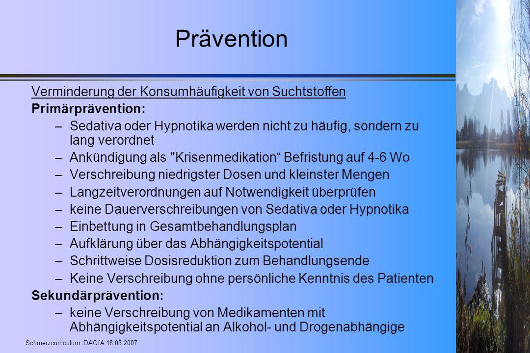 Schmerzcurriculum DÄGfA 18.03.2007 Prävention Verminderung der Konsumhäufigkeit von Suchtstoffen Primärprävention: –Sedativa oder Hypnotika werden nic