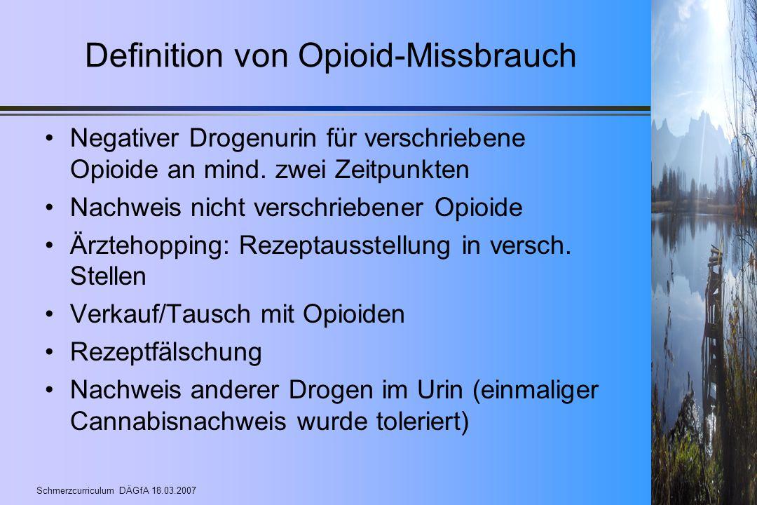 Schmerzcurriculum DÄGfA 18.03.2007 Definition von Opioid-Missbrauch Negativer Drogenurin für verschriebene Opioide an mind. zwei Zeitpunkten Nachweis