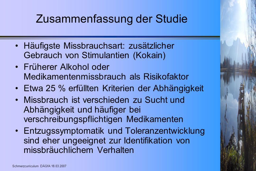 Schmerzcurriculum DÄGfA 18.03.2007 Zusammenfassung der Studie Häufigste Missbrauchsart: zusätzlicher Gebrauch von Stimulantien (Kokain) Früherer Alkoh