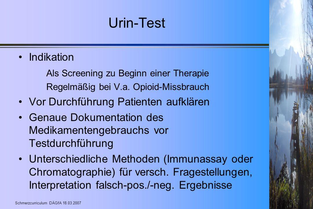 Schmerzcurriculum DÄGfA 18.03.2007 Urin-Test Indikation Als Screening zu Beginn einer Therapie Regelmäßig bei V.a. Opioid-Missbrauch Vor Durchführung