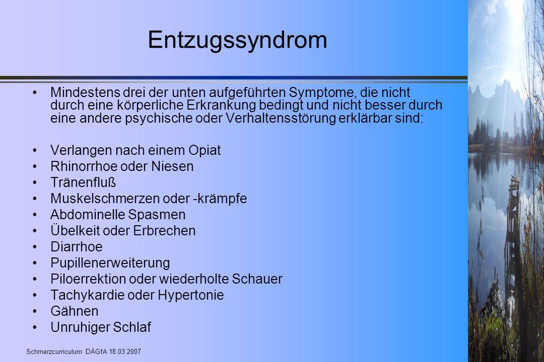 Schmerzcurriculum DÄGfA 18.03.2007 Entzugssyndrom Mindestens drei der unten aufgeführten Symptome, die nicht durch eine körperliche Erkrankung bedingt