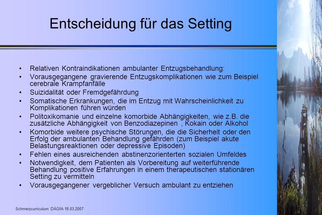 Schmerzcurriculum DÄGfA 18.03.2007 Entscheidung für das Setting Relativen Kontraindikationen ambulanter Entzugsbehandlung: Vorausgegangene gravierende