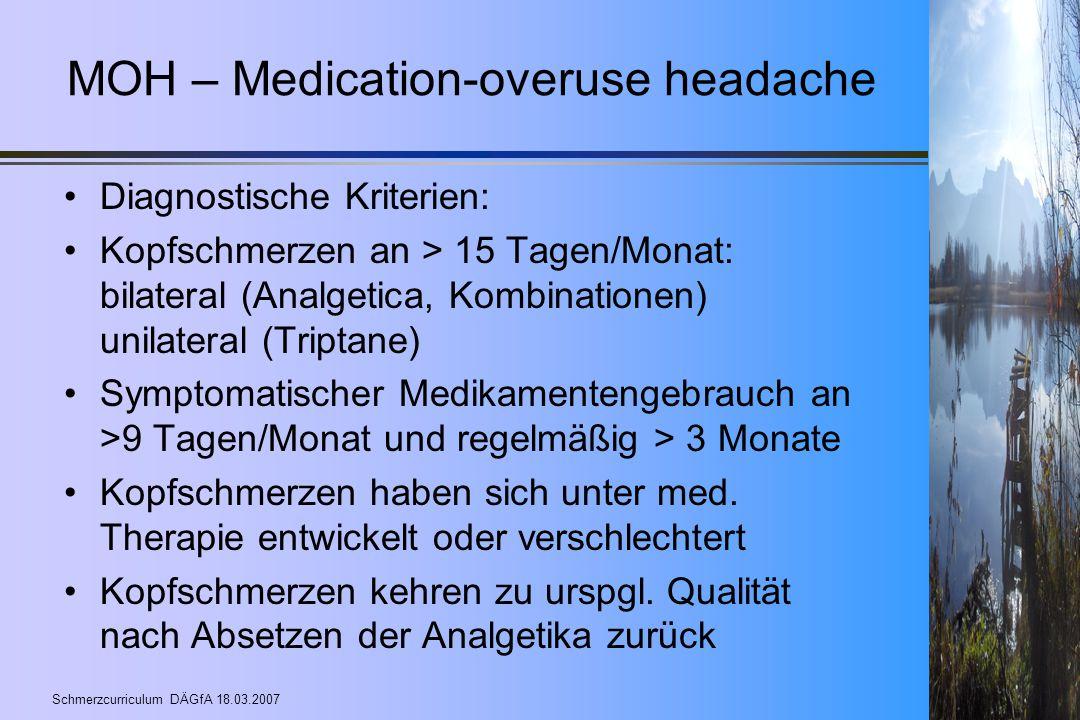 Schmerzcurriculum DÄGfA 18.03.2007 MOH – Medication-overuse headache Diagnostische Kriterien: Kopfschmerzen an > 15 Tagen/Monat: bilateral (Analgetica
